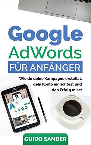 Google AdWords für Anfänger: Wie du deine Kampagne erstellst, dein Konto einrichtest und den Erfolg misst.