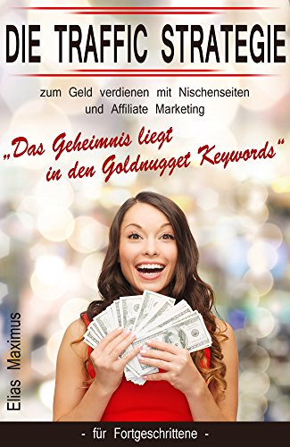 "Geld verdienen mit Nischenseiten und Affiliate Marketing - die Traffic Strategie: ""Das Geheimnis liegt in den Goldnugget Keywords"" - für Fortgeschrittene"