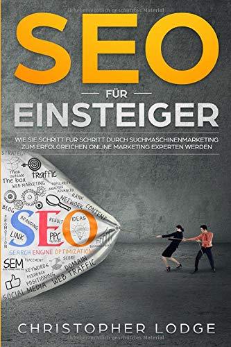 SEO für Einsteiger: Wie Sie Schritt für Schritt durch Suchmaschinenmarketing zum erfolgreichen Online Marketing Experten werden! Search Engine ... (Seo Sea Sem Tipps Tricks Strategien, Band 1)