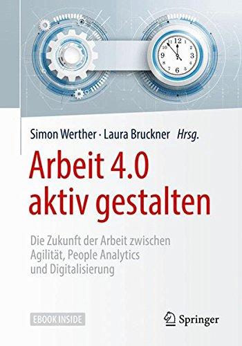 Arbeit 4.0 aktiv gestalten: Die Zukunft der Arbeit zwischen Agilität, People Analytics und Digitalisierung