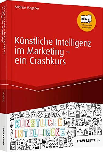 Künstliche Intelligenz im Marketing - ein Crashkurs: Data Driven Marketing, Predictive Analytics, Deep Learning (Haufe Fachbuch)