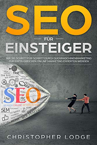 SEO für Anfänger: Search Engine Optimization. Praktische Tipps und Tricks um bei Google, Bing und Co. zu ranken. Kostenloser Traffic durch eine optimale Onpage und Offpage Optimierung durch SEO & SEA