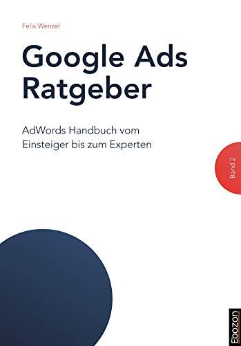 Google Ads Ratgeber (Band 2): AdWords Handbuch vom Einsteiger bis zum Experten