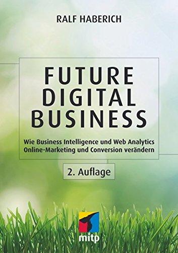Future Digital Business: Wie Business Intelligence und Web Analytics Online-Marketing und Conversion verändern (mitp Business)