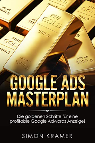 Google Ads Masterplan: Die goldenen Schritte für eine profitable Google Adwords Anzeige! Mit Google Ads - Adwords Werbeanzeigen, Werbetexte, Werbesprache, SEO, Online Marketing Strategie optimieren