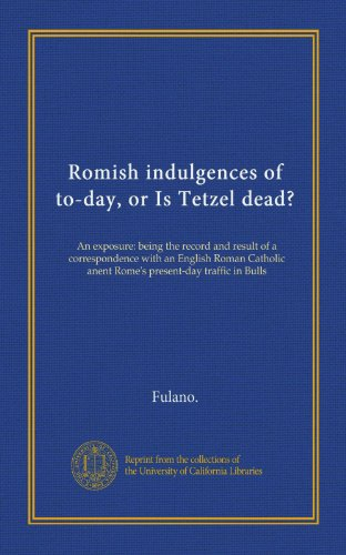 Romish indulgences of to-day, or Is Tetzel dead?: An exposure: being the record and result of a correspondence with an English Roman Catholic anent Rome's present-day traffic in Bulls