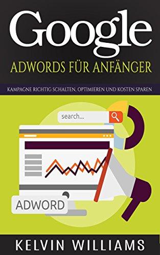 Google AdWords Für Anfänger: Kampagne richtig schalten, optimieren und Kosten sparen