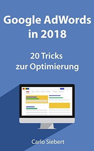 Google Adwords in 2018: 20 spannende Tricks zur Optimierung: Für Anfänger und Fortgeschrittene - diese Tricks stehen nicht überall
