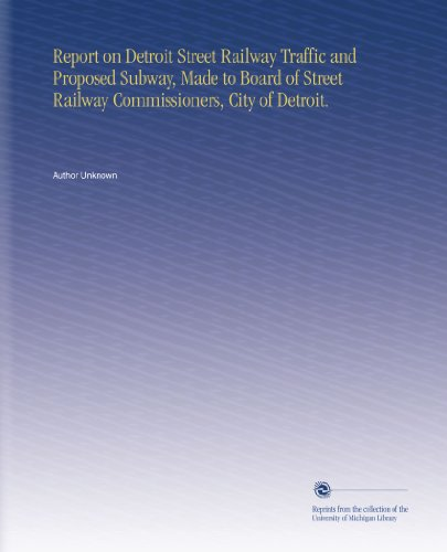 Report on Detroit Street Railway Traffic and Proposed Subway, Made to Board of Street Railway Commissioners, City of Detroit.